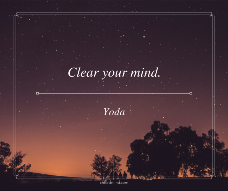 Clear your mind. -Yoda